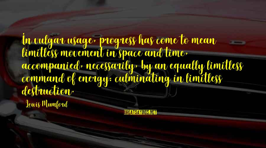 Zumba Time Sayings By Lewis Mumford: In vulgar usage, progress has come to mean limitless movement in space and time, accompanied,