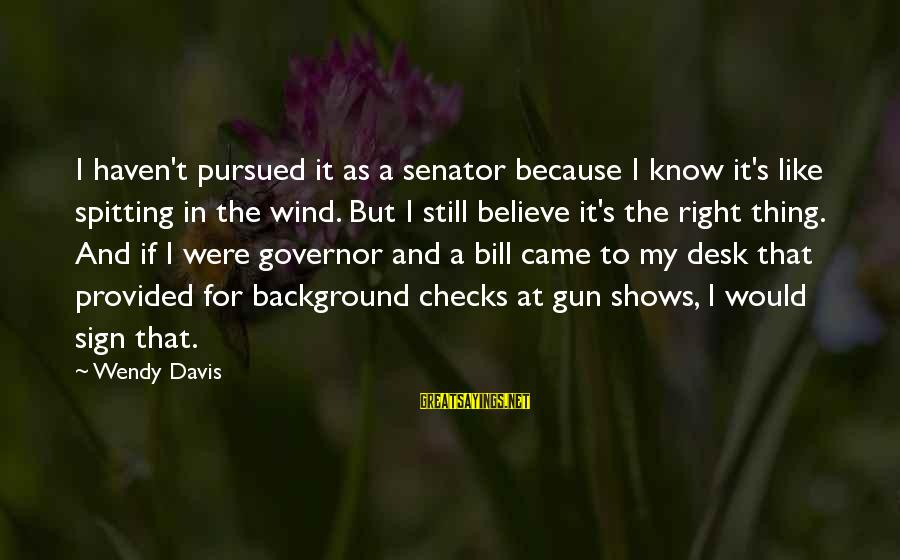 Zwanger Sayings By Wendy Davis: I haven't pursued it as a senator because I know it's like spitting in the