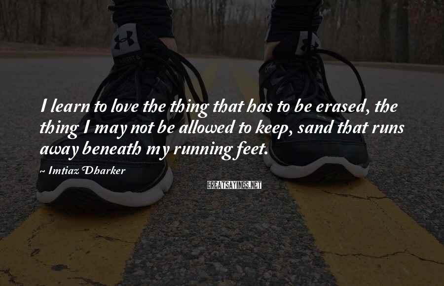 Imtiaz Dharker Sayings: I Learn To Love The Thing That Has To Be Erased, The Thing I May Not Be Allowed To Keep, Sand That Runs Away Beneath My Running Feet.