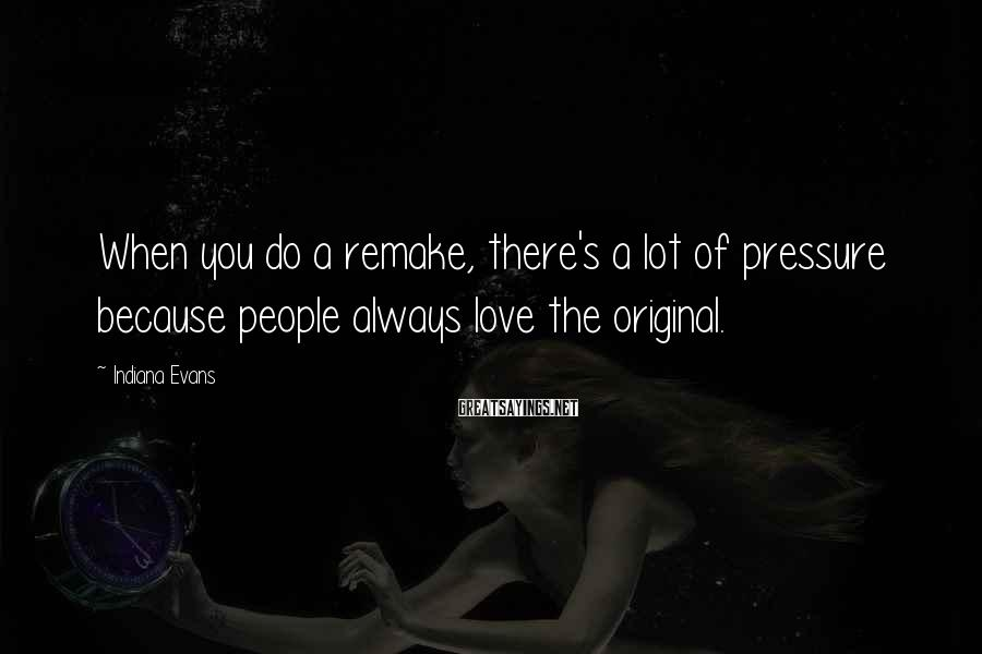 Indiana Evans Sayings: When You Do A Remake, There's A Lot Of Pressure Because People Always Love The Original.