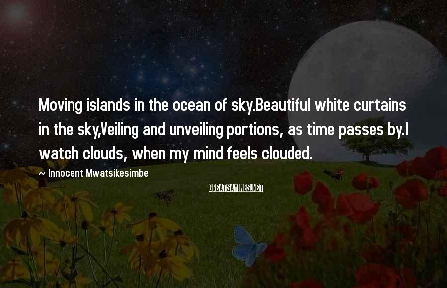 Innocent Mwatsikesimbe Sayings: Moving Islands In The Ocean Of Sky.Beautiful White Curtains In The Sky,Veiling And Unveiling Portions, As Time Passes By.I Watch Clouds, When My Mind Feels Clouded.