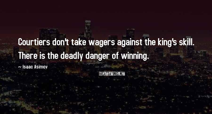 Isaac Asimov Sayings: Courtiers Don't Take Wagers Against The King's Skill. There Is The Deadly Danger Of Winning.