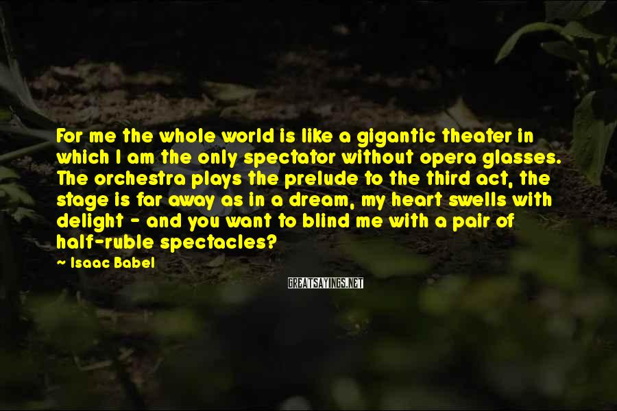 Isaac Babel Sayings: For Me The Whole World Is Like A Gigantic Theater In Which I Am The Only Spectator Without Opera Glasses. The Orchestra Plays The Prelude To The Third Act, The Stage Is Far Away As In A Dream, My Heart Swells With Delight - And You Want To Blind Me With A Pair Of Half-ruble Spectacles?