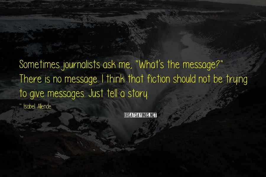 """Isabel Allende Sayings: Sometimes Journalists Ask Me, """"What's The Message?"""" There Is No Message. I Think That Fiction Should Not Be Trying To Give Messages. Just Tell A Story."""