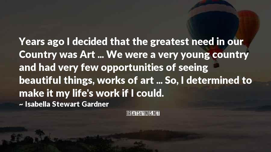 Isabella Stewart Gardner Sayings: Years Ago I Decided That The Greatest Need In Our Country Was Art ... We Were A Very Young Country And Had Very Few Opportunities Of Seeing Beautiful Things, Works Of Art ... So, I Determined To Make It My Life's Work If I Could.
