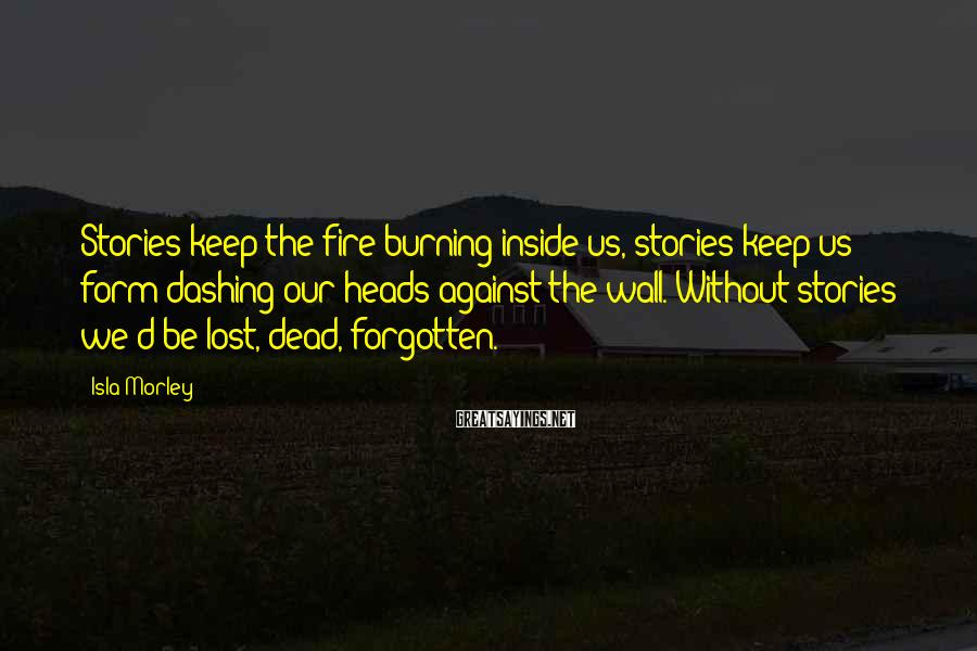Isla Morley Sayings: Stories Keep The Fire Burning Inside Us, Stories Keep Us Form Dashing Our Heads Against The Wall. Without Stories We'd Be Lost, Dead, Forgotten.