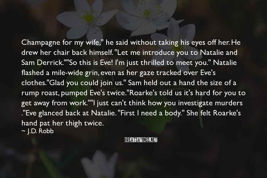 """J.D. Robb Sayings: Champagne For My Wife,"""" He Said Without Taking His Eyes Off Her. He Drew Her Chair Back Himself. """"Let Me Introduce You To Natalie And Sam Derrick.""""""""So This Is Eve! I'm Just Thrilled To Meet You."""" Natalie Flashed A Mile-wide Grin, Even As Her Gaze Tracked Over Eve's Clothes.""""Glad You Could Join Us."""" Sam Held Out A Hand The Size Of A Rump Roast, Pumped Eve's Twice.""""Roarke's Told Us It's Hard For You To Get Away From Work.""""""""I Just Can't Think How You Investigate Murders .""""Eve Glanced Back At Natalie. """"First I Need A Body."""" She Felt Roarke's Hand Pat Her Thigh Twice."""