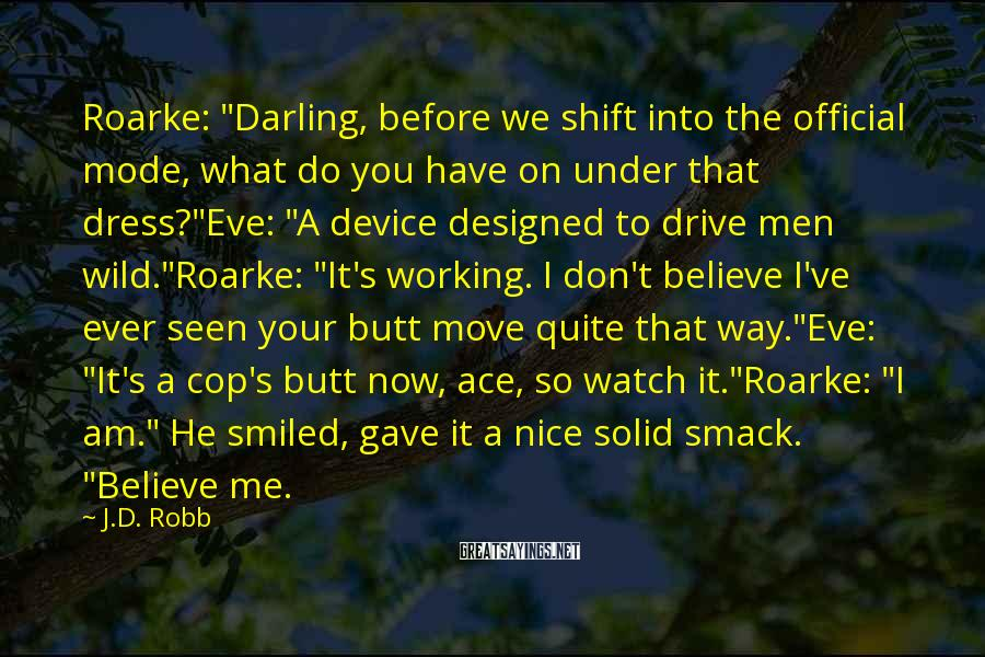 "J.D. Robb Sayings: Roarke: ""Darling, Before We Shift Into The Official Mode, What Do You Have On Under That Dress?""Eve: ""A Device Designed To Drive Men Wild.""Roarke: ""It's Working. I Don't Believe I've Ever Seen Your Butt Move Quite That Way.""Eve: ""It's A Cop's Butt Now, Ace, So Watch It.""Roarke: ""I Am."" He Smiled, Gave It A Nice Solid Smack. ""Believe Me."