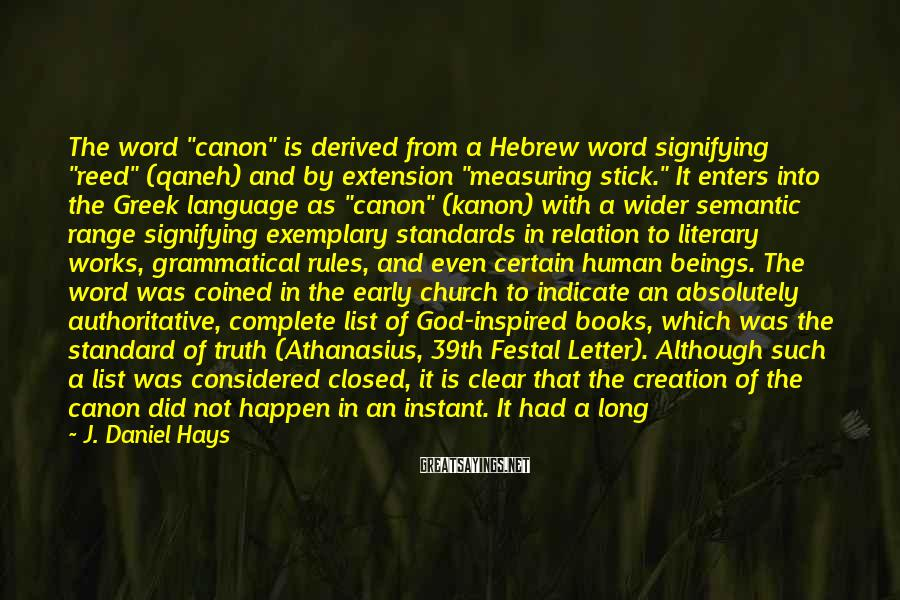 """J. Daniel Hays Sayings: The Word """"canon"""" Is Derived From A Hebrew Word Signifying """"reed"""" (qaneh) And By Extension """"measuring Stick."""" It Enters Into The Greek Language As """"canon"""" (kanon) With A Wider Semantic Range Signifying Exemplary Standards In Relation To Literary Works, Grammatical Rules, And Even Certain Human Beings. The Word Was Coined In The Early Church To Indicate An Absolutely Authoritative, Complete List Of God-inspired Books, Which Was The Standard Of Truth (Athanasius, 39th Festal Letter). Although Such A List Was Considered Closed, It Is Clear That The Creation Of The Canon Did Not Happen In An Instant. It Had A Long And Complex History Before Such Closure Occurred. The Historian Josephus (AD 95) Describes A Closed List Of Inspired Books That Had Been Authoritative For All Jews For Centuries (Against Apion 8)."""