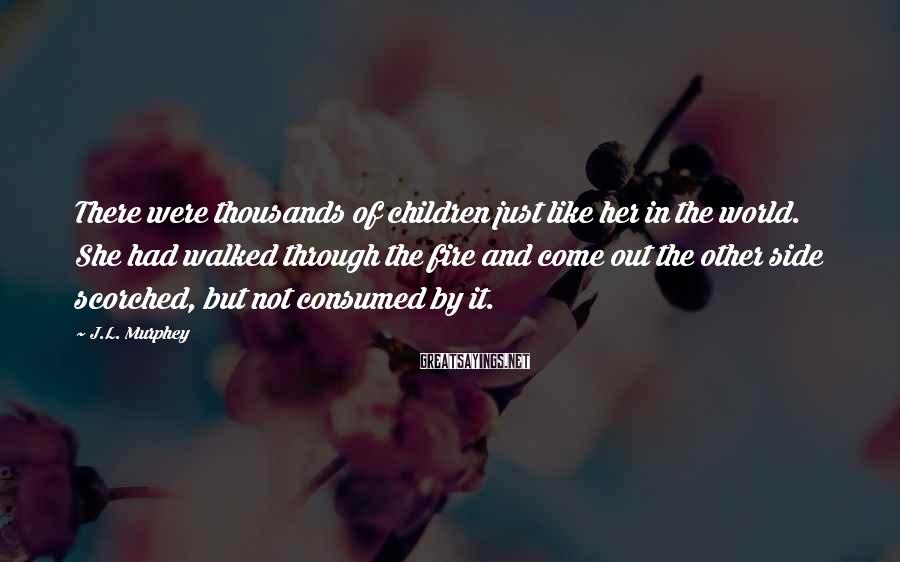 J.L. Murphey Sayings: There Were Thousands Of Children Just Like Her In The World. She Had Walked Through The Fire And Come Out The Other Side Scorched, But Not Consumed By It.