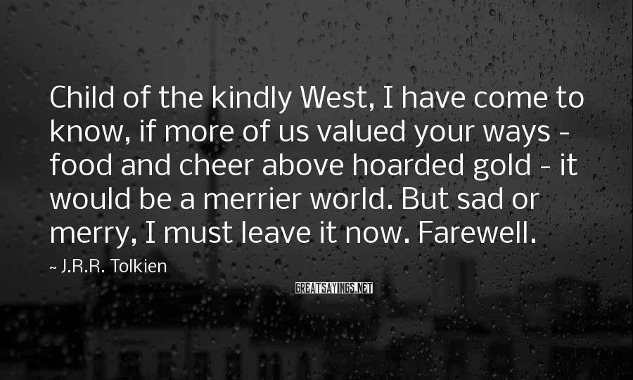 J.R.R. Tolkien Sayings: Child Of The Kindly West, I Have Come To Know, If More Of Us Valued Your Ways - Food And Cheer Above Hoarded Gold - It Would Be A Merrier World. But Sad Or Merry, I Must Leave It Now. Farewell.
