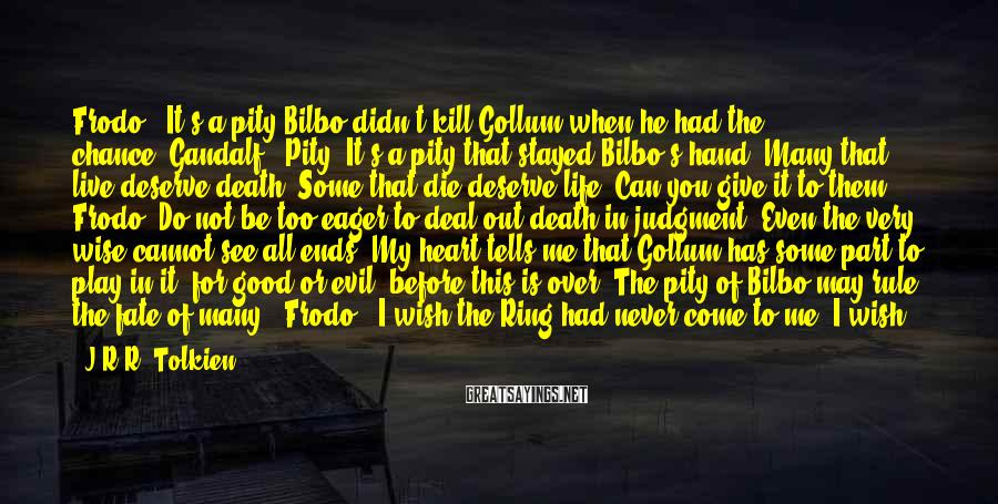 J.R.R. Tolkien Sayings: Frodo: 'It's A Pity Bilbo Didn't Kill Gollum When He Had The Chance.'Gandalf: 'Pity? It's A Pity That Stayed Bilbo's Hand. Many That Live Deserve Death. Some That Die Deserve Life. Can You Give It To Them, Frodo? Do Not Be Too Eager To Deal Out Death In Judgment. Even The Very Wise Cannot See All Ends. My Heart Tells Me That Gollum Has Some Part To Play In It, For Good Or Evil, Before This Is Over. The Pity Of Bilbo May Rule The Fate Of Many.' Frodo: 'I Wish The Ring Had Never Come To Me. I Wish None Of This Had Happened.'Gandalf: 'So Do All Who Live To See Such Times, But That Is Not For Them To Decide. All We Have To Decide Is What To Do With The Time That Is Given To Us. There Are Other Forces At Work In This World, Frodo, Besides That Of Evil. Bilbo Was Meant To Find The Ring, In Which Case You Were Also Meant To Have It. And That Is An Encouraging Thought.