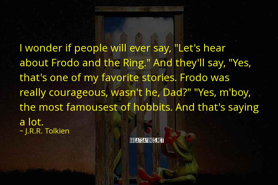 "J.R.R. Tolkien Sayings: I Wonder If People Will Ever Say, ""Let's Hear About Frodo And The Ring."" And They'll Say, ""Yes, That's One Of My Favorite Stories. Frodo Was Really Courageous, Wasn't He, Dad?"" ""Yes, M'boy, The Most Famousest Of Hobbits. And That's Saying A Lot."