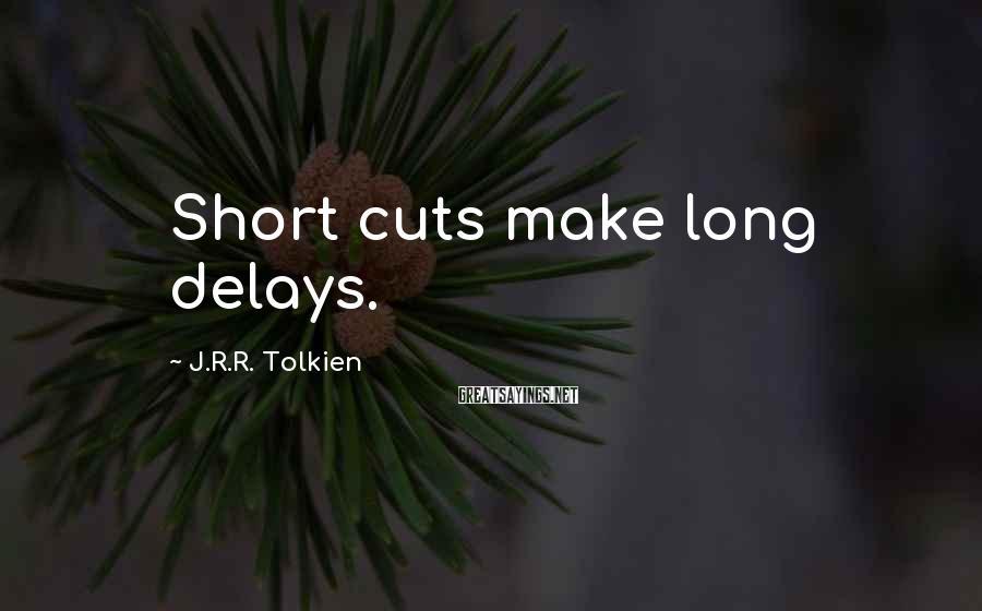 J.R.R. Tolkien Sayings: Short Cuts Make Long Delays.