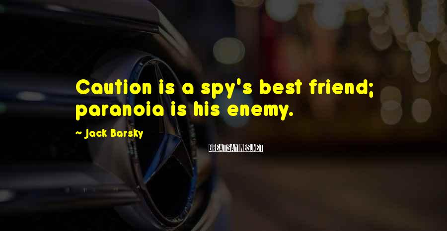 Jack Barsky Sayings: Caution Is A Spy's Best Friend; Paranoia Is His Enemy.