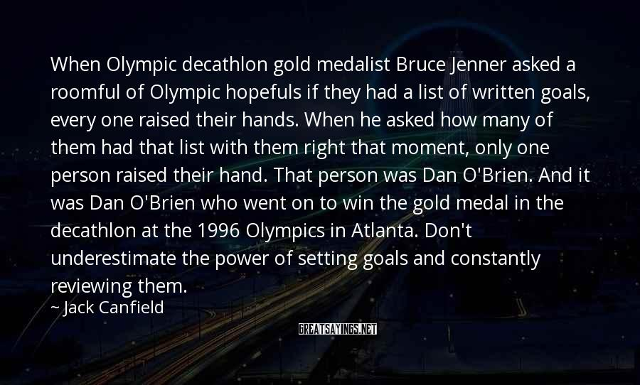 Jack Canfield Sayings: When Olympic Decathlon Gold Medalist Bruce Jenner Asked A Roomful Of Olympic Hopefuls If They Had A List Of Written Goals, Every One Raised Their Hands. When He Asked How Many Of Them Had That List With Them Right That Moment, Only One Person Raised Their Hand. That Person Was Dan O'Brien. And It Was Dan O'Brien Who Went On To Win The Gold Medal In The Decathlon At The 1996 Olympics In Atlanta. Don't Underestimate The Power Of Setting Goals And Constantly Reviewing Them.