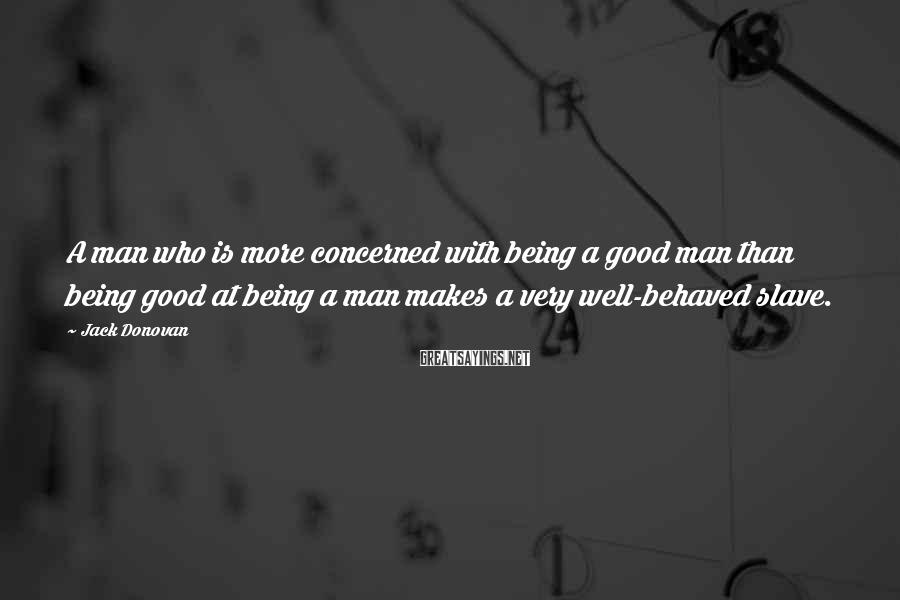Jack Donovan Sayings: A Man Who Is More Concerned With Being A Good Man Than Being Good At Being A Man Makes A Very Well-behaved Slave.