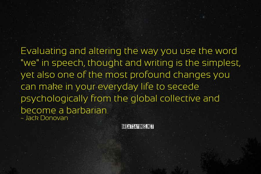 "Jack Donovan Sayings: Evaluating And Altering The Way You Use The Word ""we"" In Speech, Thought And Writing Is The Simplest, Yet Also One Of The Most Profound Changes You Can Make In Your Everyday Life To Secede Psychologically From The Global Collective And Become A Barbarian."