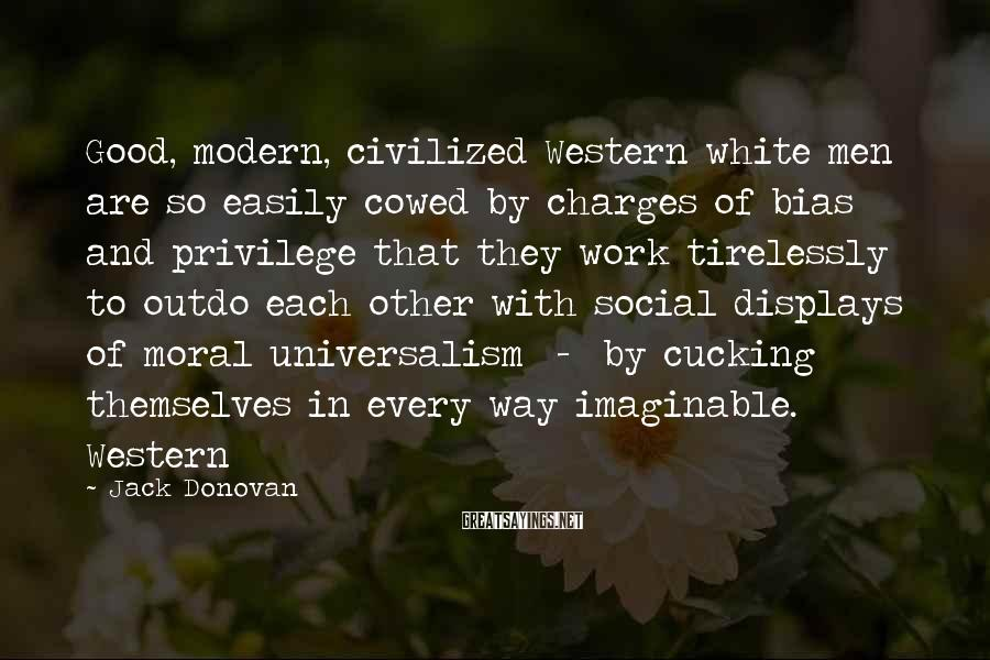 Jack Donovan Sayings: Good, Modern, Civilized Western White Men Are So Easily Cowed By Charges Of Bias And Privilege That They Work Tirelessly To Outdo Each Other With Social Displays Of Moral Universalism  -  By Cucking Themselves In Every Way Imaginable. Western