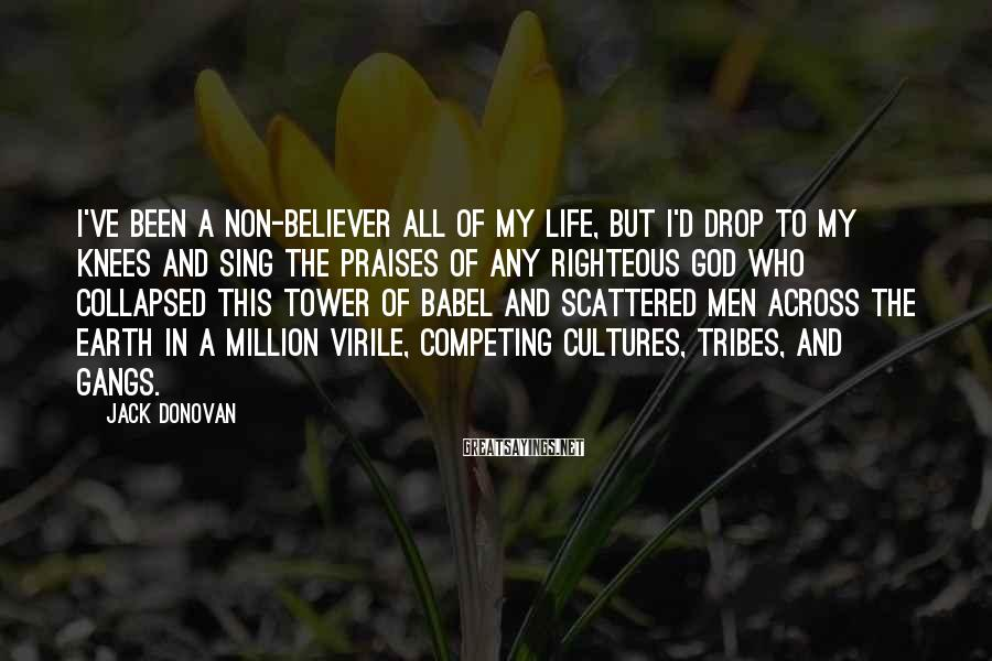 Jack Donovan Sayings: I've Been A Non-believer All Of My Life, But I'd Drop To My Knees And Sing The Praises Of Any Righteous God Who Collapsed This Tower Of Babel And Scattered Men Across The Earth In A Million Virile, Competing Cultures, Tribes, And Gangs.