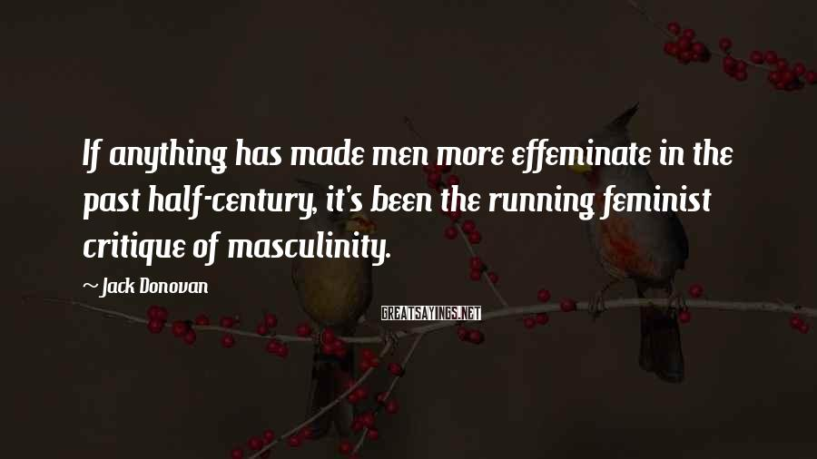 Jack Donovan Sayings: If Anything Has Made Men More Effeminate In The Past Half-century, It's Been The Running Feminist Critique Of Masculinity.