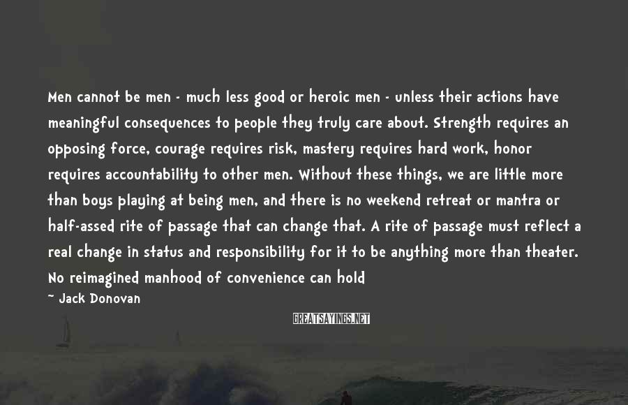 Jack Donovan Sayings: Men Cannot Be Men - Much Less Good Or Heroic Men - Unless Their Actions Have Meaningful Consequences To People They Truly Care About. Strength Requires An Opposing Force, Courage Requires Risk, Mastery Requires Hard Work, Honor Requires Accountability To Other Men. Without These Things, We Are Little More Than Boys Playing At Being Men, And There Is No Weekend Retreat Or Mantra Or Half-assed Rite Of Passage That Can Change That. A Rite Of Passage Must Reflect A Real Change In Status And Responsibility For It To Be Anything More Than Theater. No Reimagined Manhood Of Convenience Can Hold Its Head High So Long As The Earth Remains The Tomb Of Our Ancestors