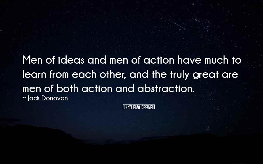 Jack Donovan Sayings: Men Of Ideas And Men Of Action Have Much To Learn From Each Other, And The Truly Great Are Men Of Both Action And Abstraction.