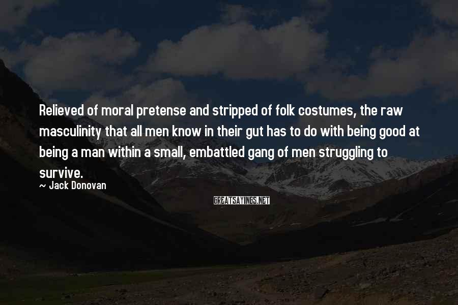 Jack Donovan Sayings: Relieved Of Moral Pretense And Stripped Of Folk Costumes, The Raw Masculinity That All Men Know In Their Gut Has To Do With Being Good At Being A Man Within A Small, Embattled Gang Of Men Struggling To Survive.