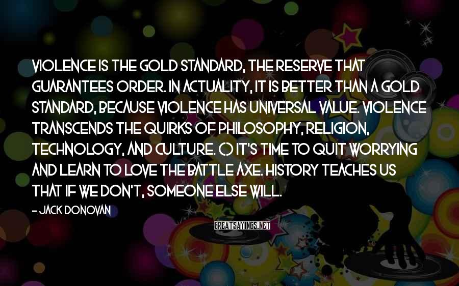 Jack Donovan Sayings: Violence Is The Gold Standard, The Reserve That Guarantees Order. In Actuality, It Is Better Than A Gold Standard, Because Violence Has Universal Value. Violence Transcends The Quirks Of Philosophy, Religion, Technology, And Culture. () It's Time To Quit Worrying And Learn To Love The Battle Axe. History Teaches Us That If We Don't, Someone Else Will.