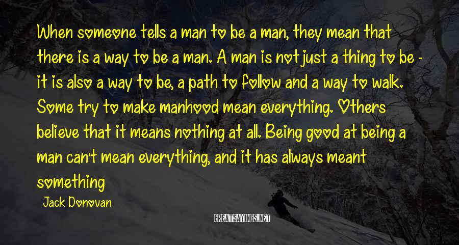Jack Donovan Sayings: When Someone Tells A Man To Be A Man, They Mean That There Is A Way To Be A Man. A Man Is Not Just A Thing To Be - It Is Also A Way To Be, A Path To Follow And A Way To Walk. Some Try To Make Manhood Mean Everything. Others Believe That It Means Nothing At All. Being Good At Being A Man Can't Mean Everything, And It Has Always Meant Something