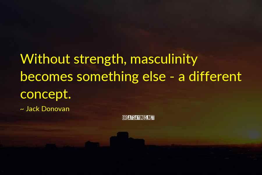Jack Donovan Sayings: Without Strength, Masculinity Becomes Something Else - A Different Concept.