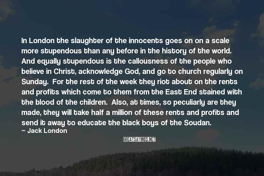 Jack London Sayings: In London The Slaughter Of The Innocents Goes On On A Scale More Stupendous Than Any Before In The History Of The World.  And Equally Stupendous Is The Callousness Of The People Who Believe In Christ, Acknowledge God, And Go To Church Regularly On Sunday.  For The Rest Of The Week They Riot About On The Rents And Profits Which Come To Them From The East End Stained With The Blood Of The Children.  Also, At Times, So Peculiarly Are They Made, They Will Take Half A Million Of These Rents And Profits And Send It Away To Educate The Black Boys Of The Soudan.