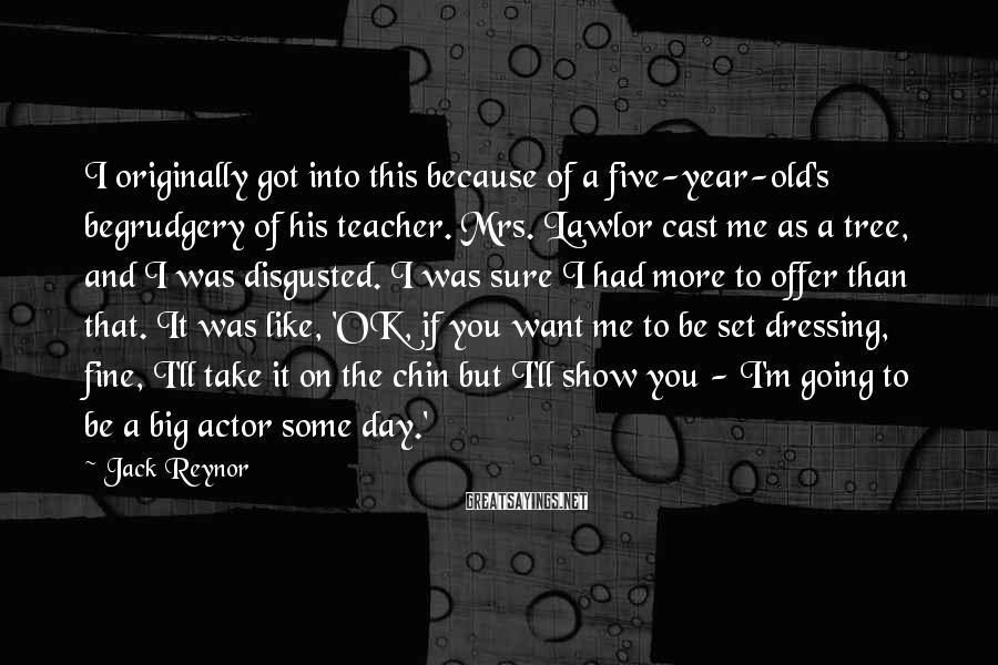 Jack Reynor Sayings: I Originally Got Into This Because Of A Five-year-old's Begrudgery Of His Teacher. Mrs. Lawlor Cast Me As A Tree, And I Was Disgusted. I Was Sure I Had More To Offer Than That. It Was Like, 'OK, If You Want Me To Be Set Dressing, Fine, I'll Take It On The Chin But I'll Show You - I'm Going To Be A Big Actor Some Day.'