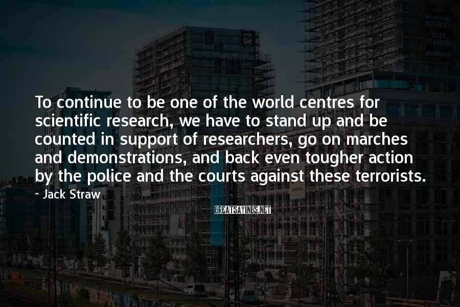Jack Straw Sayings: To Continue To Be One Of The World Centres For Scientific Research, We Have To Stand Up And Be Counted In Support Of Researchers, Go On Marches And Demonstrations, And Back Even Tougher Action By The Police And The Courts Against These Terrorists.
