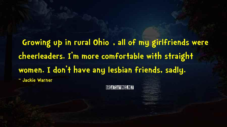 Jackie Warner Sayings: [Growing Up In Rural Ohio], All Of My Girlfriends Were Cheerleaders. I'm More Comfortable With Straight Women. I Don't Have Any Lesbian Friends, Sadly.
