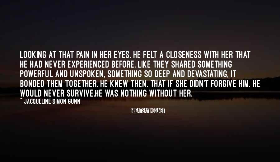 Jacqueline Simon Gunn Sayings: Looking At That Pain In Her Eyes, He Felt A Closeness With Her That He Had Never Experienced Before. Like They Shared Something Powerful And Unspoken, Something So Deep And Devastating, It Bonded Them Together. He Knew Then, That If She Didn't Forgive Him, He Would Never Survive.He Was Nothing Without Her.