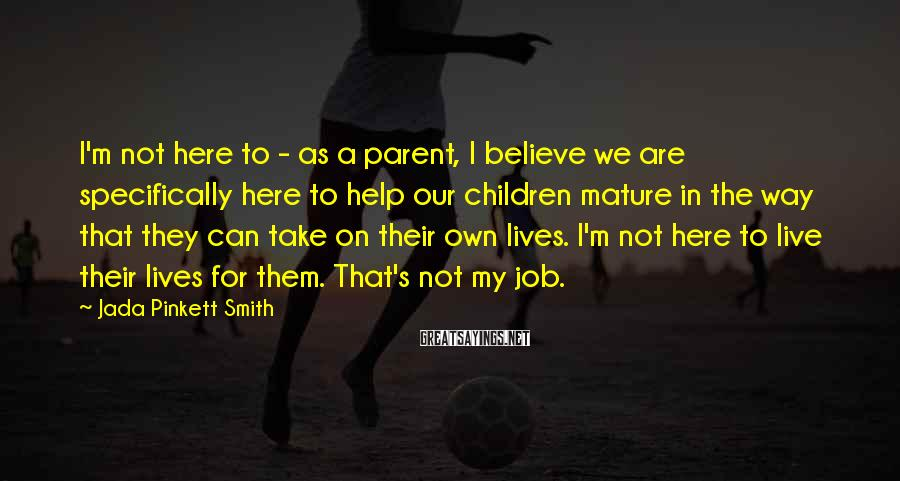 Jada Pinkett Smith Sayings: I'm Not Here To - As A Parent, I Believe We Are Specifically Here To Help Our Children Mature In The Way That They Can Take On Their Own Lives. I'm Not Here To Live Their Lives For Them. That's Not My Job.