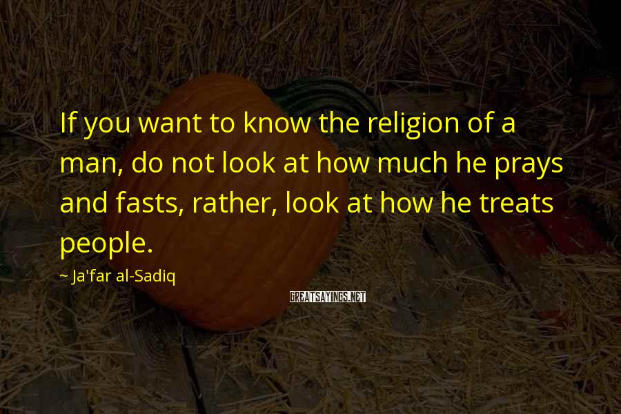 Ja'far Al-Sadiq Sayings: If You Want To Know The Religion Of A Man, Do Not Look At How Much He Prays And Fasts, Rather, Look At How He Treats People.