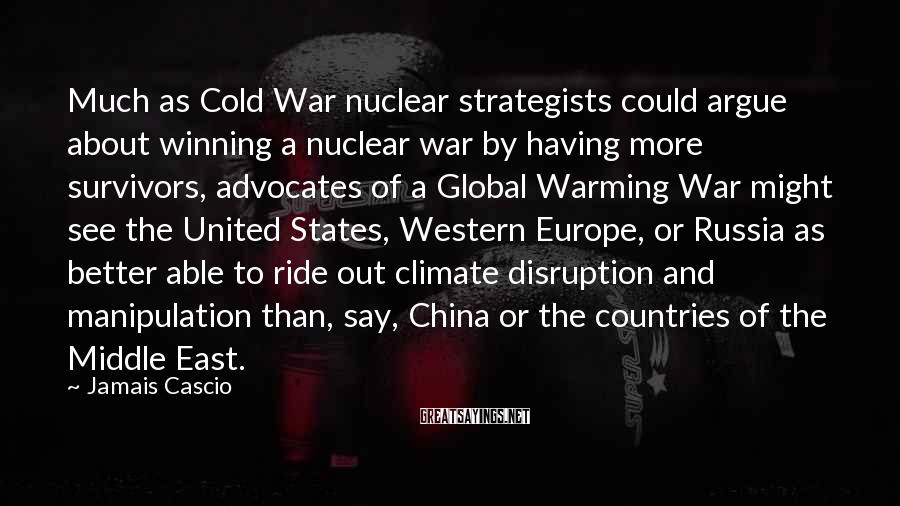 Jamais Cascio Sayings: Much As Cold War Nuclear Strategists Could Argue About Winning A Nuclear War By Having More Survivors, Advocates Of A Global Warming War Might See The United States, Western Europe, Or Russia As Better Able To Ride Out Climate Disruption And Manipulation Than, Say, China Or The Countries Of The Middle East.