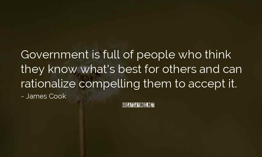 James Cook Sayings: Government Is Full Of People Who Think They Know What's Best For Others And Can Rationalize Compelling Them To Accept It.
