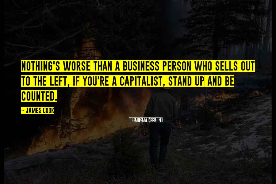 James Cook Sayings: Nothing's Worse Than A Business Person Who Sells Out To The Left, If You're A Capitalist, Stand Up And Be Counted.