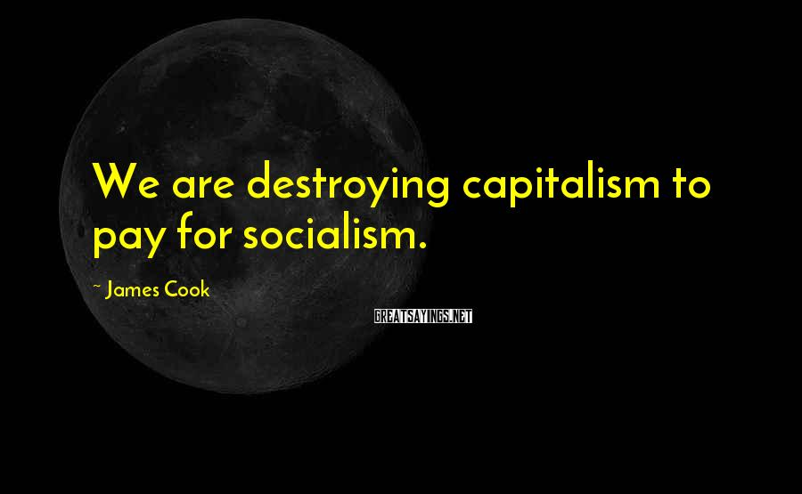 James Cook Sayings: We Are Destroying Capitalism To Pay For Socialism.