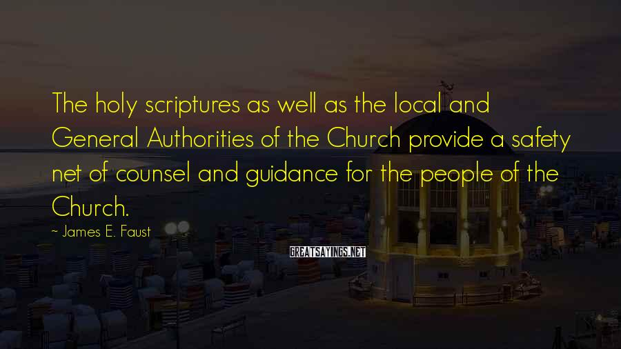 James E. Faust Sayings: The Holy Scriptures As Well As The Local And General Authorities Of The Church Provide A Safety Net Of Counsel And Guidance For The People Of The Church.