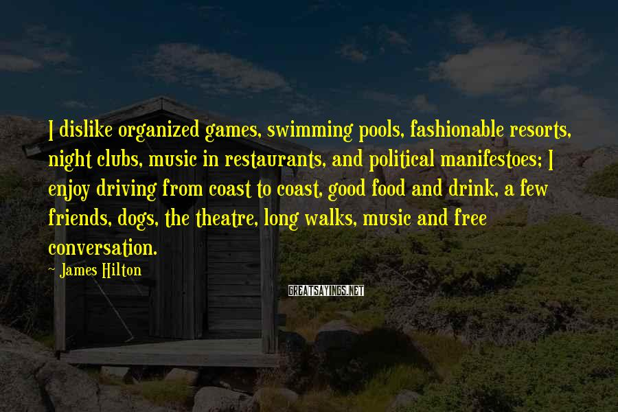 James Hilton Sayings: I Dislike Organized Games, Swimming Pools, Fashionable Resorts, Night Clubs, Music In Restaurants, And Political Manifestoes; I Enjoy Driving From Coast To Coast, Good Food And Drink, A Few Friends, Dogs, The Theatre, Long Walks, Music And Free Conversation.