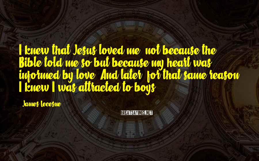 James Lecesne Sayings: I Knew That Jesus Loved Me, Not Because The Bible Told Me So But Because My Heart Was Informed By Love. And Later, For That Same Reason, I Knew I Was Attracted To Boys.