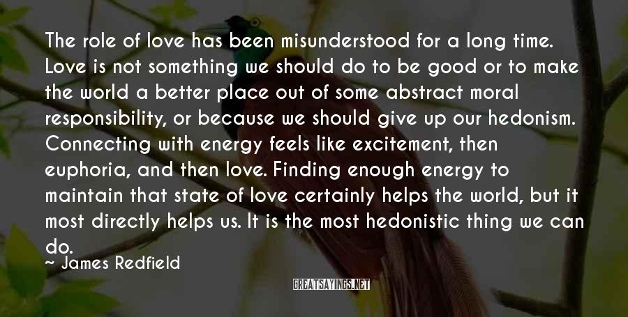 James Redfield Sayings: The Role Of Love Has Been Misunderstood For A Long Time. Love Is Not Something We Should Do To Be Good Or To Make The World A Better Place Out Of Some Abstract Moral Responsibility, Or Because We Should Give Up Our Hedonism. Connecting With Energy Feels Like Excitement, Then Euphoria, And Then Love. Finding Enough Energy To Maintain That State Of Love Certainly Helps The World, But It Most Directly Helps Us. It Is The Most Hedonistic Thing We Can Do.