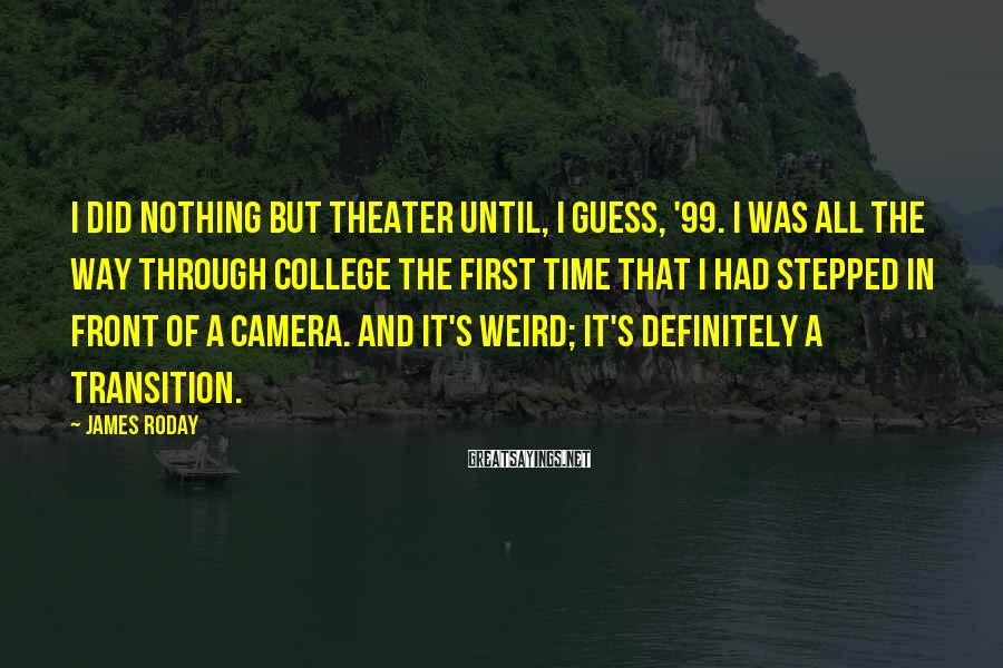 James Roday Sayings: I Did Nothing But Theater Until, I Guess, '99. I Was All The Way Through College The First Time That I Had Stepped In Front Of A Camera. And It's Weird; It's Definitely A Transition.