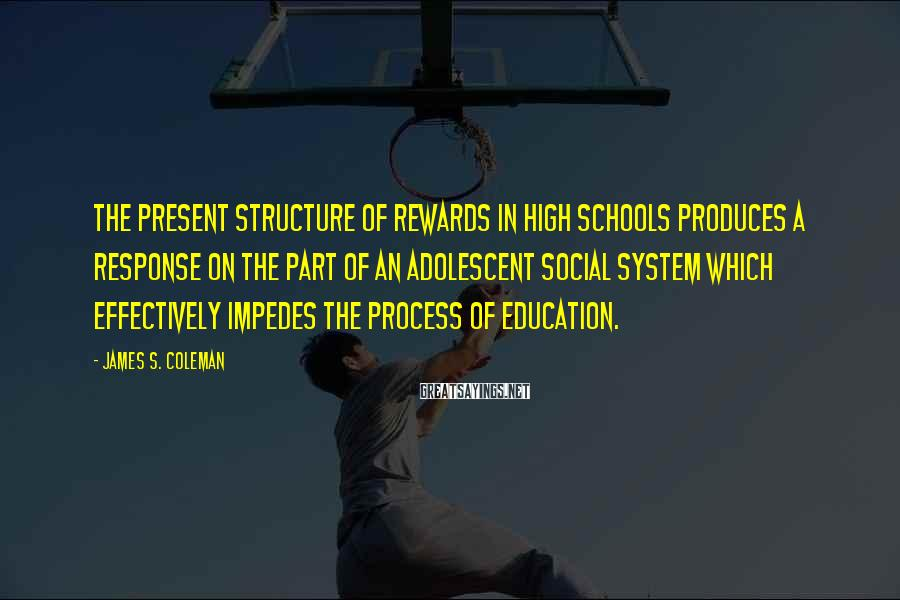 James S. Coleman Sayings: The Present Structure Of Rewards In High Schools Produces A Response On The Part Of An Adolescent Social System Which Effectively Impedes The Process Of Education.
