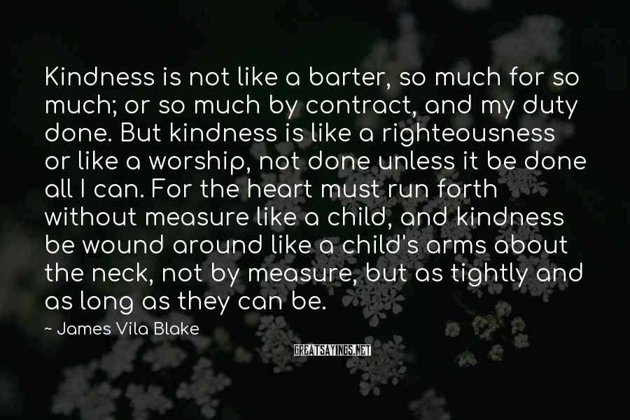 James Vila Blake Sayings: Kindness Is Not Like A Barter, So Much For So Much; Or So Much By Contract, And My Duty Done. But Kindness Is Like A Righteousness Or Like A Worship, Not Done Unless It Be Done All I Can. For The Heart Must Run Forth Without Measure Like A Child, And Kindness Be Wound Around Like A Child's Arms About The Neck, Not By Measure, But As Tightly And As Long As They Can Be.