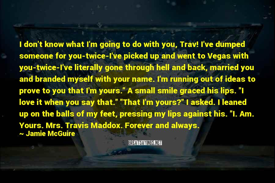 """Jamie McGuire Sayings: I Don't Know What I'm Going To Do With You, Trav! I've Dumped Someone For You-twice-I've Picked Up And Went To Vegas With You-twice-I've Literally Gone Through Hell And Back, Married You And Branded Myself With Your Name. I'm Running Out Of Ideas To Prove To You That I'm Yours."""" A Small Smile Graced His Lips. """"I Love It When You Say That."""" """"That I'm Yours?"""" I Asked. I Leaned Up On The Balls Of My Feet, Pressing My Lips Against His. """"I. Am. Yours. Mrs. Travis Maddox. Forever And Always."""